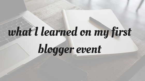 what I learned on my first blogger event - What I learned From my First Blogger Event